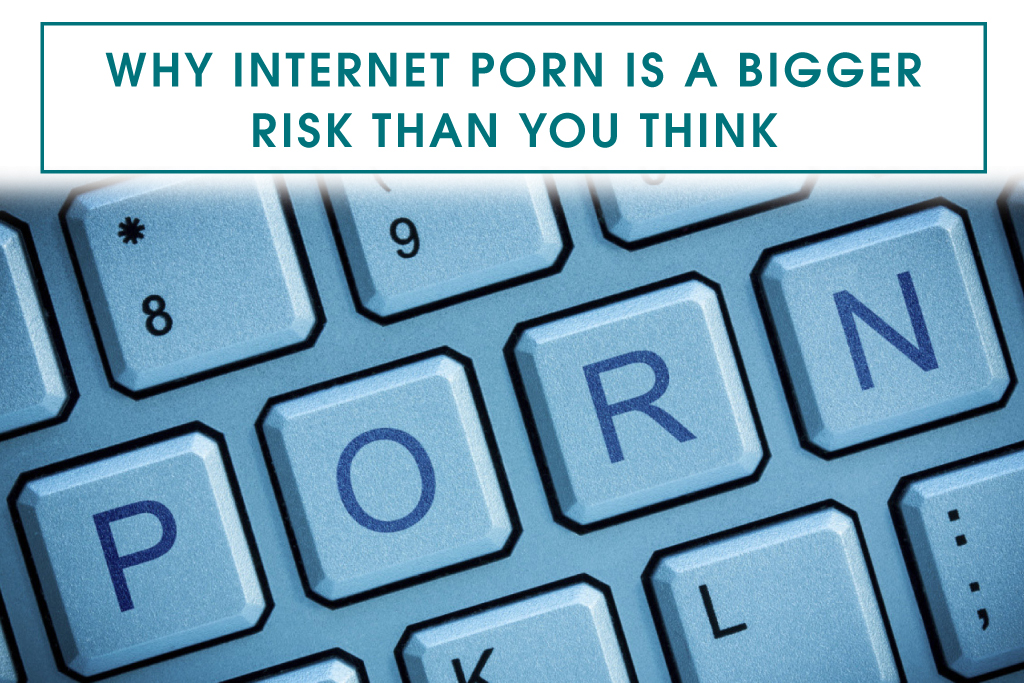Why Internet Porn is a Bigger Risk than You Think